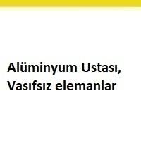 alüminyum ustası arayanlar, alüminyum ustası ilanları, alüminyum ustası iş ilanları, alüminyum ustası arayan, vasıfsız elemanlar, vasıfsız eleman iş ilan sayfası